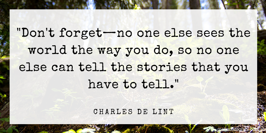 """Image description: A quote that reads, """"Don't forget - no one else sees the world the way you do, so no one else can tell the stories that you have to tell. """" Charles de Lint"""""""