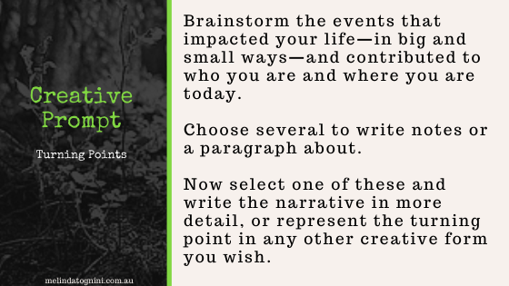 Creative Prompts. Turning Points. Brainstorm the events that impacted your life—in big and small ways—and contributed to who you are and where you are today. Choose several to write notes or a paragraph about. Now select one of these and write the narrative in more detail, or represent the turning point in any other creative form you wish.