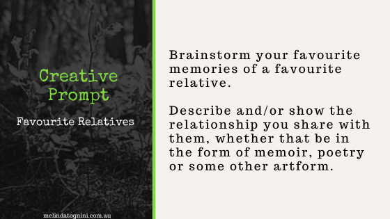 Creative Prompt: Brainstorm your favourite memories of a favourite relative. Describe and/or show the relationship you share with them, whether that be in the form of memoir, poetry or some other artwork.