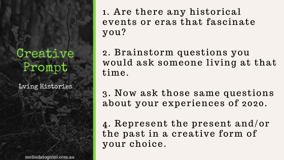 Creative Prompt Living Histories. 1. Are there any historical events that fascinate you? 2. Brainstorm questions you would ask someone living at that time. 3. Now ask those same questions about your experience of 2020. 4. Represent the present and/or the past in a creative form of your choice.