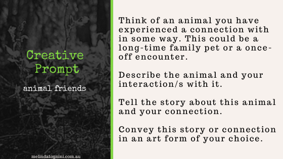 ID: Creative Prompt. Animal Friends.Think of an animal you have experienced a connection with in some way. This could be a long-time family pet or a once-off encounter. Describe the animal and your interaction/s with it. Tell the story about the animal and your connection to it. Convey this story or connection in an art form of your choice.