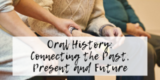 Oral Histories: Connecting the Past, Present and Future