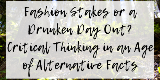 Fashion Stakes or a Drunken Day Out? Critical Thinking in an Age of Alternative Facts