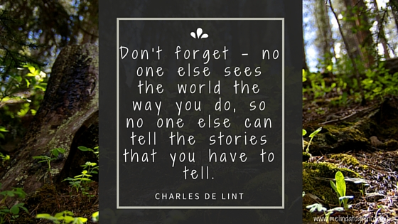 Don't forget no one else sees the world the way you do, so no on else can tell the stories that you have to tell. Charles de lint