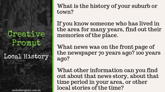 Creative Prompt: What is the history of your suburb or town? If you know someone who has lived in the area for many years, find out their memories of the place? What news was on the front page of the newspaper 70 years ago? 100 years ago? What other information can you find out about that news story, abou tthe that time period in your area, or other local stories of the time?