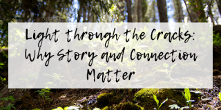 Light through the Cracks: Why Story and Connection Matter